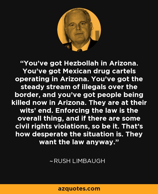You've got Hezbollah in Arizona. You've got Mexican drug cartels operating in Arizona. You've got the steady stream of illegals over the border, and you've got people being killed now in Arizona. They are at their wits' end. Enforcing the law is the overall thing, and if there are some civil rights violations, so be it. That's how desperate the situation is. They want the law anyway. - Rush Limbaugh