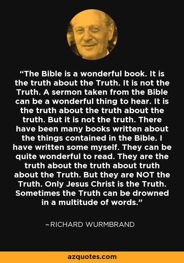 The Bible is a wonderful book. It is the truth about the Truth. It is not the Truth. A sermon taken from the Bible can be a wonderful thing to hear. It is the truth about the truth about the truth. But it is not the truth. There have been many books written about the things contained in the Bible. I have written some myself. They can be quite wonderful to read. They are the truth about the truth about truth about the Truth. But they are NOT the Truth. Only Jesus Christ is the Truth. Sometimes the Truth can be drowned in a multitude of words. - Richard Wurmbrand