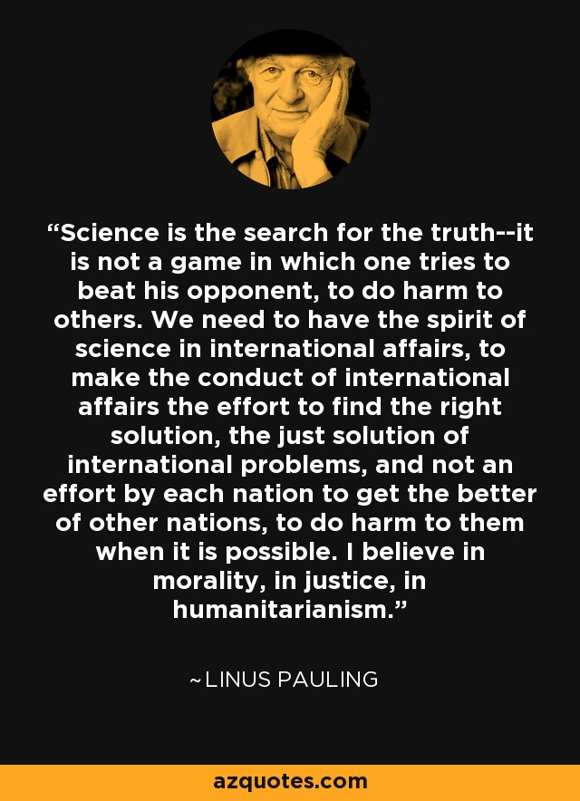 Science is the search for the truth--it is not a game in which one tries to beat his opponent, to do harm to others. We need to have the spirit of science in international affairs, to make the conduct of international affairs the effort to find the right solution, the just solution of international problems, and not an effort by each nation to get the better of other nations, to do harm to them when it is possible. I believe in morality, in justice, in humanitarianism. - Linus Pauling