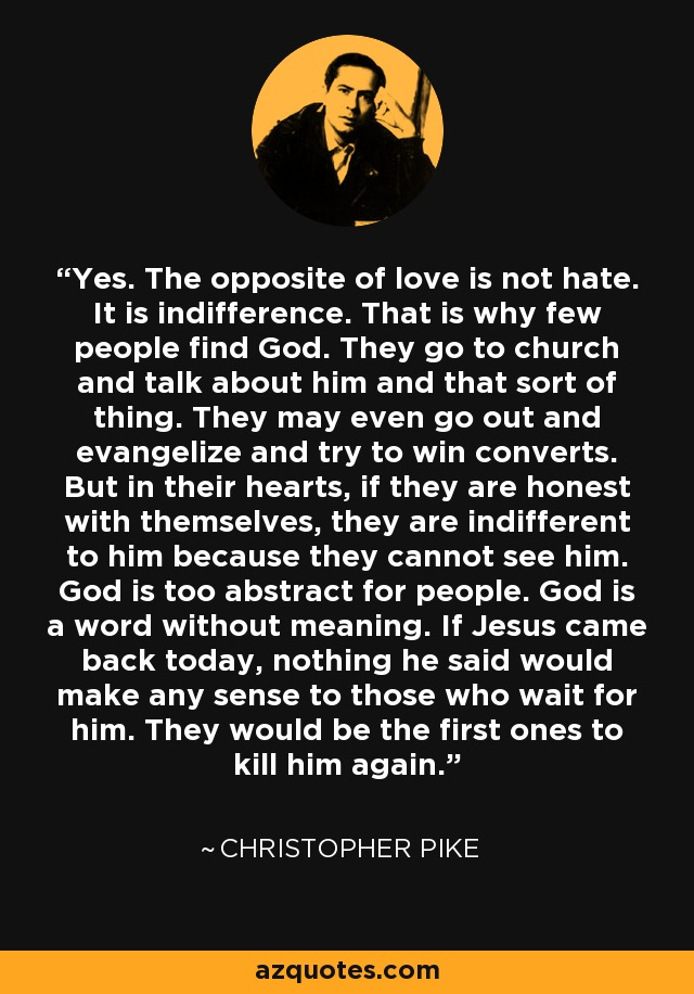 Yes. The opposite of love is not hate. It is indifference. That is why few people find God. They go to church and talk about him and that sort of thing. They may even go out and evangelize and try to win converts. But in their hearts, if they are honest with themselves, they are indifferent to him because they cannot see him. God is too abstract for people. God is a word without meaning. If Jesus came back today, nothing he said would make any sense to those who wait for him. They would be the first ones to kill him again. - Christopher Pike