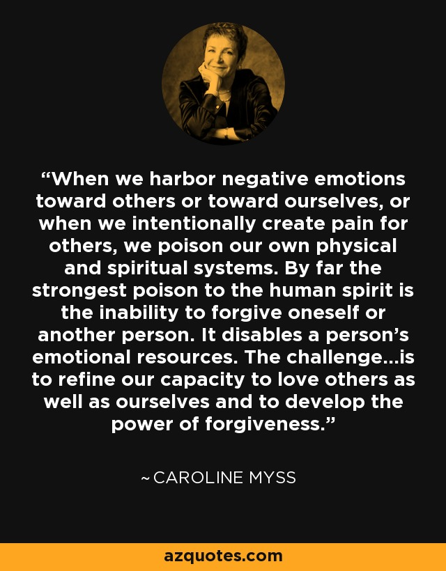 When we harbor negative emotions toward others or toward ourselves, or when we intentionally create pain for others, we poison our own physical and spiritual systems. By far the strongest poison to the human spirit is the inability to forgive oneself or another person. It disables a person's emotional resources. The challenge...is to refine our capacity to love others as well as ourselves and to develop the power of forgiveness. - Caroline Myss
