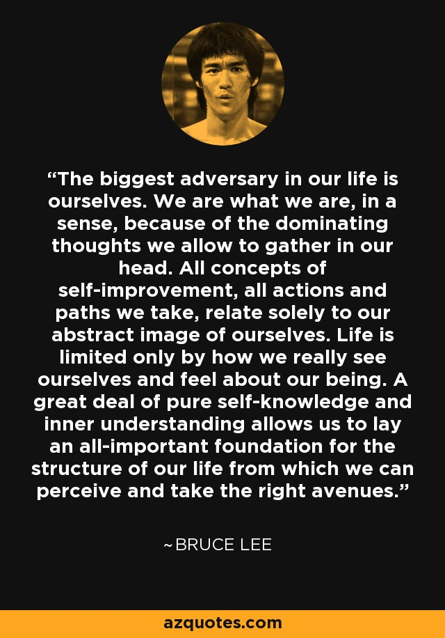 The biggest adversary in our life is ourselves. We are what we are, in a sense, because of the dominating thoughts we allow to gather in our head. All concepts of self-improvement, all actions and paths we take, relate solely to our abstract image of ourselves. Life is limited only by how we really see ourselves and feel about our being. A great deal of pure self-knowledge and inner understanding allows us to lay an all-important foundation for the structure of our life from which we can perceive and take the right avenues. - Bruce Lee