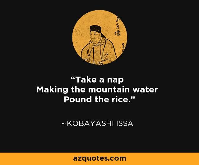 Take a nap Making the mountain water Pound the rice. - Kobayashi Issa