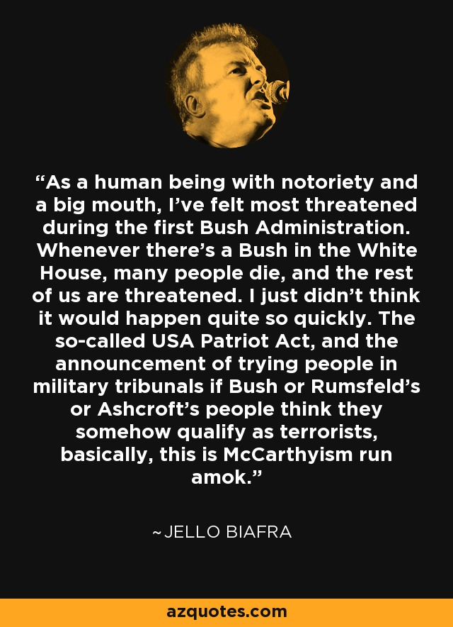 As a human being with notoriety and a big mouth, I've felt most threatened during the first Bush Administration. Whenever there's a Bush in the White House, many people die, and the rest of us are threatened. I just didn't think it would happen quite so quickly. The so-called USA Patriot Act, and the announcement of trying people in military tribunals if Bush or Rumsfeld's or Ashcroft's people think they somehow qualify as terrorists, basically, this is McCarthyism run amok. - Jello Biafra