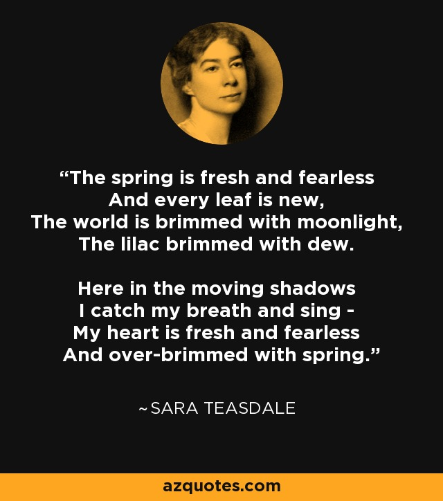 The spring is fresh and fearless And every leaf is new, The world is brimmed with moonlight, The lilac brimmed with dew. Here in the moving shadows I catch my breath and sing - My heart is fresh and fearless And over-brimmed with spring. - Sara Teasdale