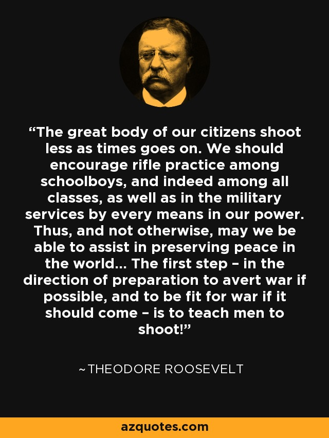 The great body of our citizens shoot less as times goes on. We should encourage rifle practice among schoolboys, and indeed among all classes, as well as in the military services by every means in our power. Thus, and not otherwise, may we be able to assist in preserving peace in the world... The first step – in the direction of preparation to avert war if possible, and to be fit for war if it should come – is to teach men to shoot! - Theodore Roosevelt