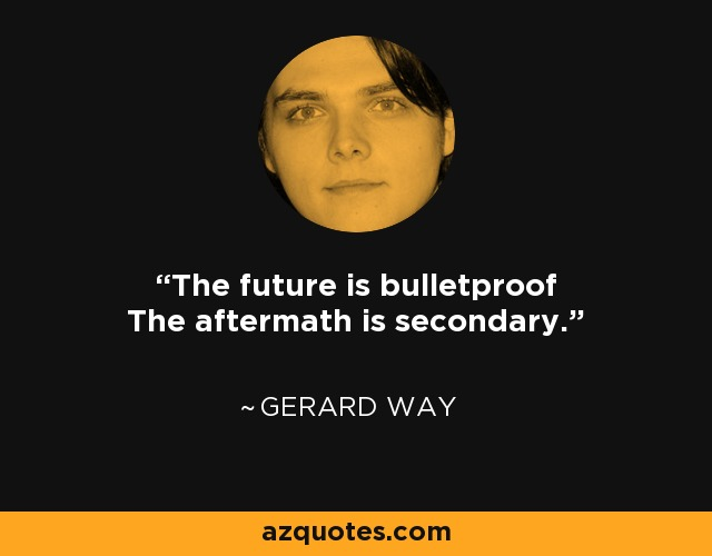The future is bulletproof The aftermath is secondary. - Gerard Way