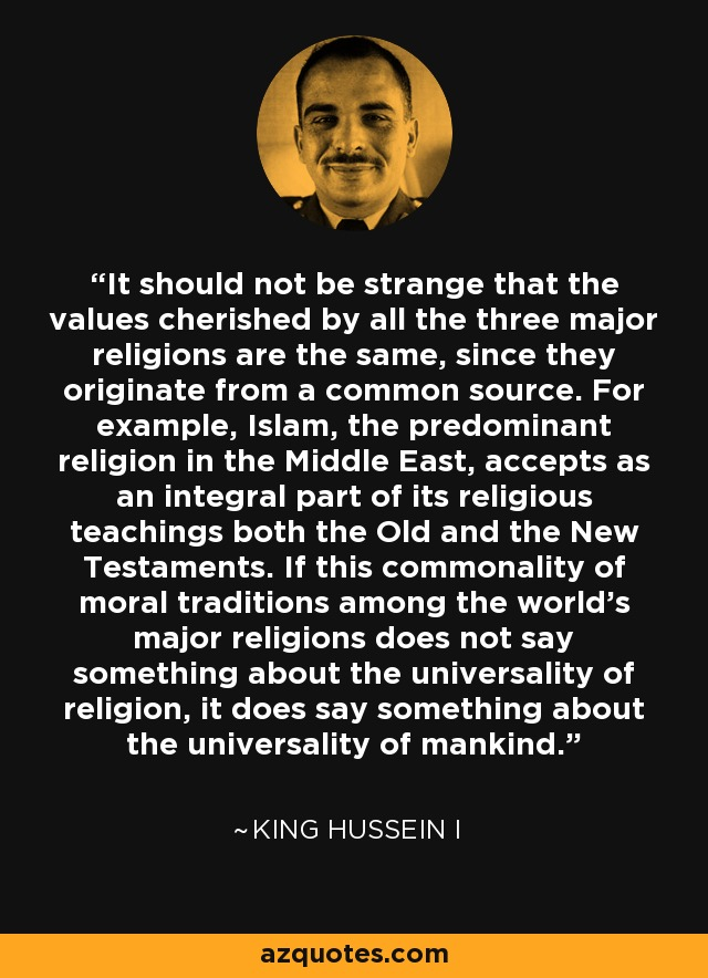 It should not be strange that the values cherished by all the three major religions are the same, since they originate from a common source. For example, Islam, the predominant religion in the Middle East, accepts as an integral part of its religious teachings both the Old and the New Testaments. If this commonality of moral traditions among the world's major religions does not say something about the universality of religion, it does say something about the universality of mankind. - King Hussein I