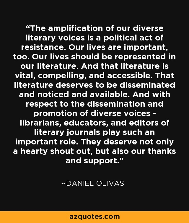 The amplification of our diverse literary voices is a political act of resistance. Our lives are important, too. Our lives should be represented in our literature. And that literature is vital, compelling, and accessible. That literature deserves to be disseminated and noticed and available. And with respect to the dissemination and promotion of diverse voices - librarians, educators, and editors of literary journals play such an important role. They deserve not only a hearty shout out, but also our thanks and support. - Daniel Olivas