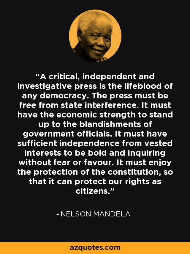 A critical, independent and investigative press is the lifeblood of any democracy. The press must be free from state interference. It must have the economic strength to stand up to the blandishments of government officials. It must have sufficient independence from vested interests to be bold and inquiring without fear or favour. It must enjoy the protection of the constitution, so that it can protect our rights as citizens. - Nelson Mandela