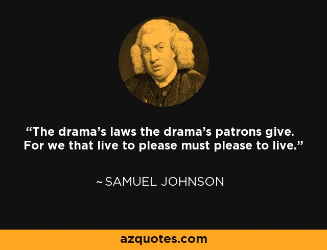 The drama's laws the drama's patrons give. For we that live to please must please to live. - Samuel Johnson