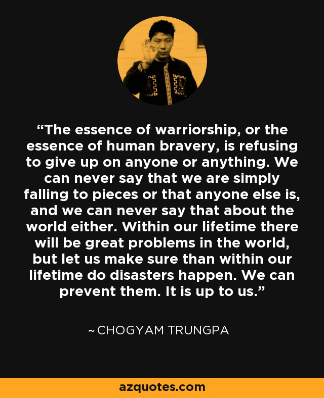 The essence of warriorship, or the essence of human bravery, is refusing to give up on anyone or anything. We can never say that we are simply falling to pieces or that anyone else is, and we can never say that about the world either. Within our lifetime there will be great problems in the world, but let us make sure than within our lifetime do disasters happen. We can prevent them. It is up to us. - Chogyam Trungpa