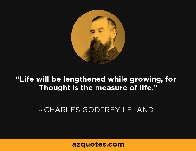 Life will be lengthened while growing, for Thought is the measure of life. - Charles Godfrey Leland