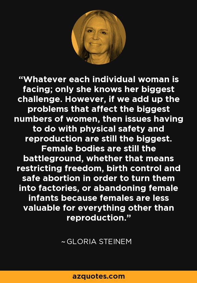 Whatever each individual woman is facing; only she knows her biggest challenge. However, if we add up the problems that affect the biggest numbers of women, then issues having to do with physical safety and reproduction are still the biggest. Female bodies are still the battleground, whether that means restricting freedom, birth control and safe abortion in order to turn them into factories, or abandoning female infants because females are less valuable for everything other than reproduction. - Gloria Steinem