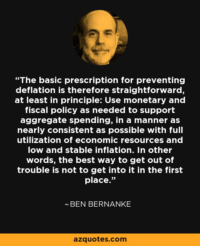 The basic prescription for preventing deflation is therefore straightforward, at least in principle: Use monetary and fiscal policy as needed to support aggregate spending, in a manner as nearly consistent as possible with full utilization of economic resources and low and stable inflation. In other words, the best way to get out of trouble is not to get into it in the first place. - Ben Bernanke