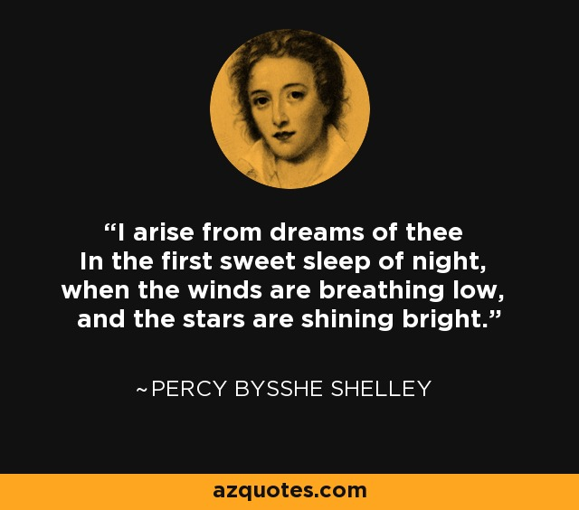 I arise from dreams of thee In the first sweet sleep of night, when the winds are breathing low, and the stars are shining bright. - Percy Bysshe Shelley