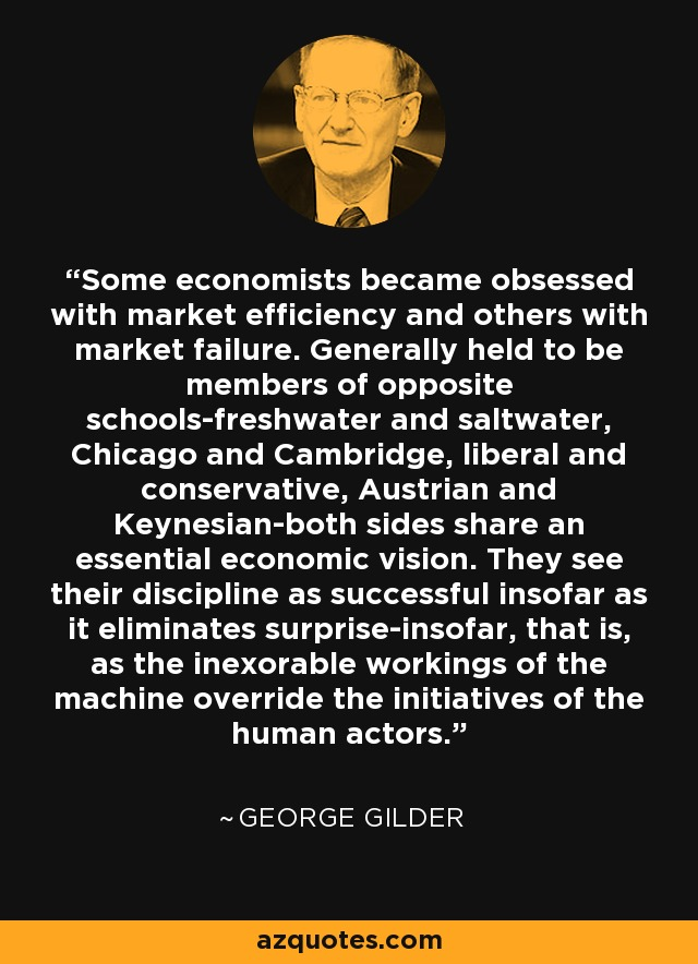 Some economists became obsessed with market efficiency and others with market failure. Generally held to be members of opposite schools-freshwater and saltwater, Chicago and Cambridge, liberal and conservative, Austrian and Keynesian-both sides share an essential economic vision. They see their discipline as successful insofar as it eliminates surprise-insofar, that is, as the inexorable workings of the machine override the initiatives of the human actors. - George Gilder