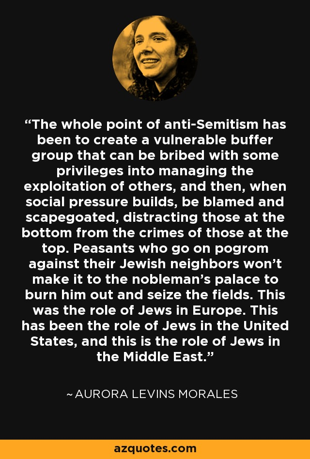 The whole point of anti-Semitism has been to create a vulnerable buffer group that can be bribed with some privileges into managing the exploitation of others, and then, when social pressure builds, be blamed and scapegoated, distracting those at the bottom from the crimes of those at the top. Peasants who go on pogrom against their Jewish neighbors won't make it to the nobleman's palace to burn him out and seize the fields. This was the role of Jews in Europe. This has been the role of Jews in the United States, and this is the role of Jews in the Middle East. - Aurora Levins Morales