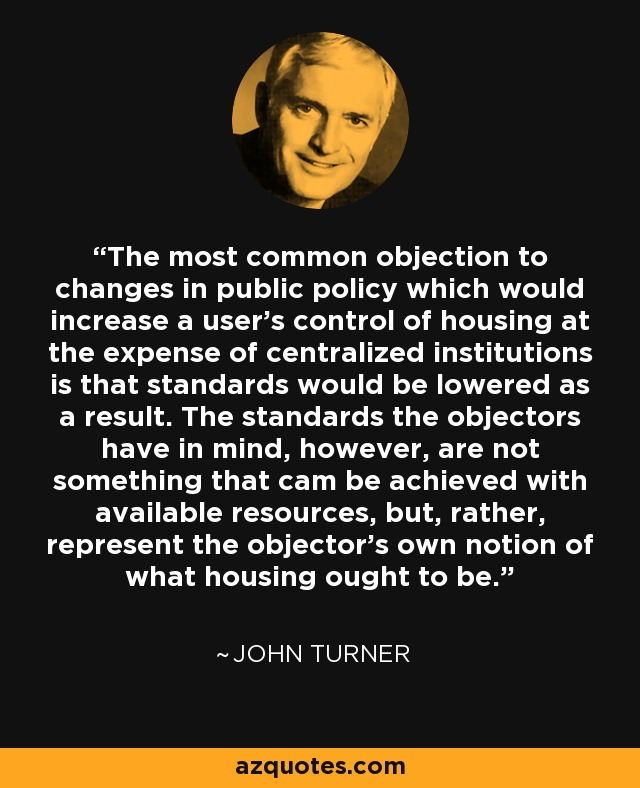 The most common objection to changes in public policy which would increase a user's control of housing at the expense of centralized institutions is that standards would be lowered as a result. The standards the objectors have in mind, however, are not something that cam be achieved with available resources, but, rather, represent the objector's own notion of what housing ought to be. - John Turner