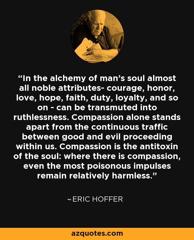 In the alchemy of man's soul almost all noble attributes- courage, honor, love, hope, faith, duty, loyalty, and so on - can be transmuted into ruthlessness. Compassion alone stands apart from the continuous traffic between good and evil proceeding within us. Compassion is the antitoxin of the soul: where there is compassion, even the most poisonous impulses remain relatively harmless. - Eric Hoffer