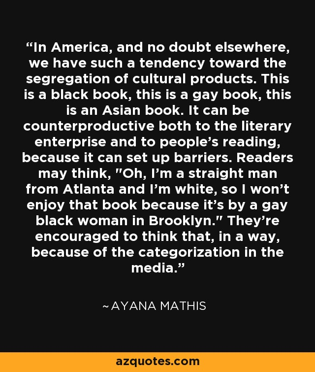 In America, and no doubt elsewhere, we have such a tendency toward the segregation of cultural products. This is a black book, this is a gay book, this is an Asian book. It can be counterproductive both to the literary enterprise and to people's reading, because it can set up barriers. Readers may think,