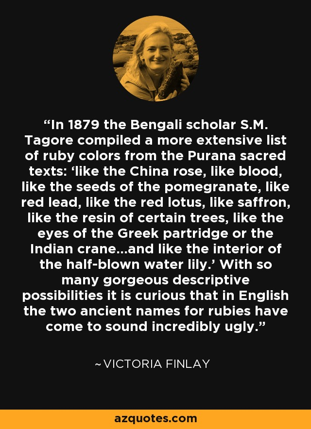 In 1879 the Bengali scholar S.M. Tagore compiled a more extensive list of ruby colors from the Purana sacred texts: 'like the China rose, like blood, like the seeds of the pomegranate, like red lead, like the red lotus, like saffron, like the resin of certain trees, like the eyes of the Greek partridge or the Indian crane…and like the interior of the half-blown water lily.' With so many gorgeous descriptive possibilities it is curious that in English the two ancient names for rubies have come to sound incredibly ugly. - Victoria Finlay