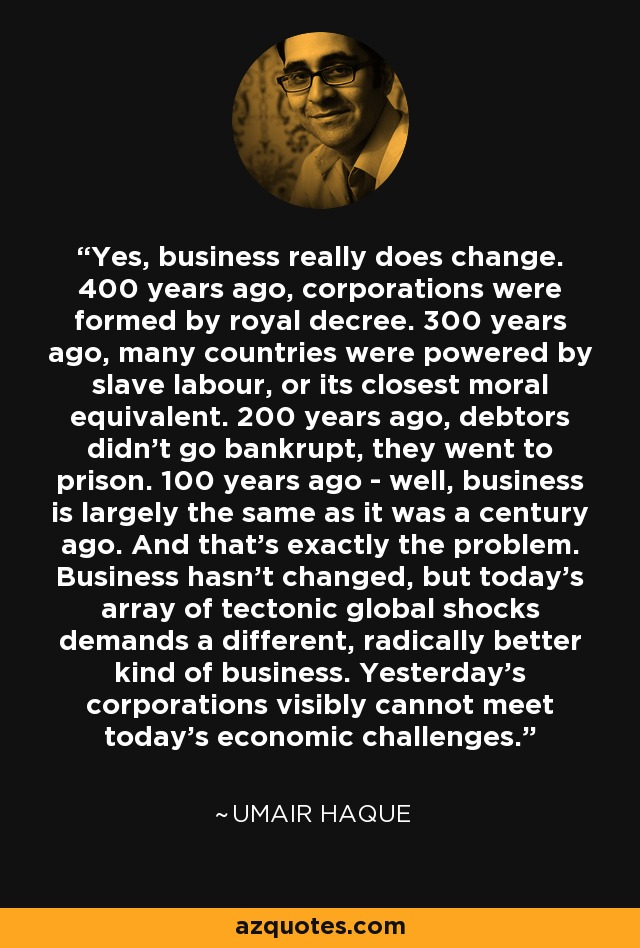 Yes, business really does change. 400 years ago, corporations were formed by royal decree. 300 years ago, many countries were powered by slave labour, or its closest moral equivalent. 200 years ago, debtors didn't go bankrupt, they went to prison. 100 years ago - well, business is largely the same as it was a century ago. And that's exactly the problem. Business hasn't changed, but today's array of tectonic global shocks demands a different, radically better kind of business. Yesterday's corporations visibly cannot meet today's economic challenges. - Umair Haque