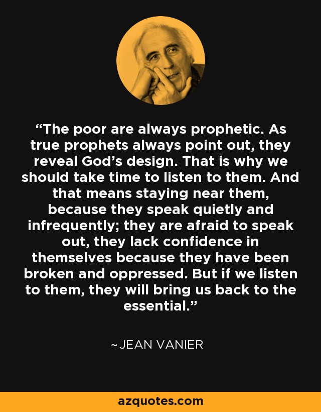 The poor are always prophetic. As true prophets always point out, they reveal God's design. That is why we should take time to listen to them. And that means staying near them, because they speak quietly and infrequently; they are afraid to speak out, they lack confidence in themselves because they have been broken and oppressed. But if we listen to them, they will bring us back to the essential. - Jean Vanier