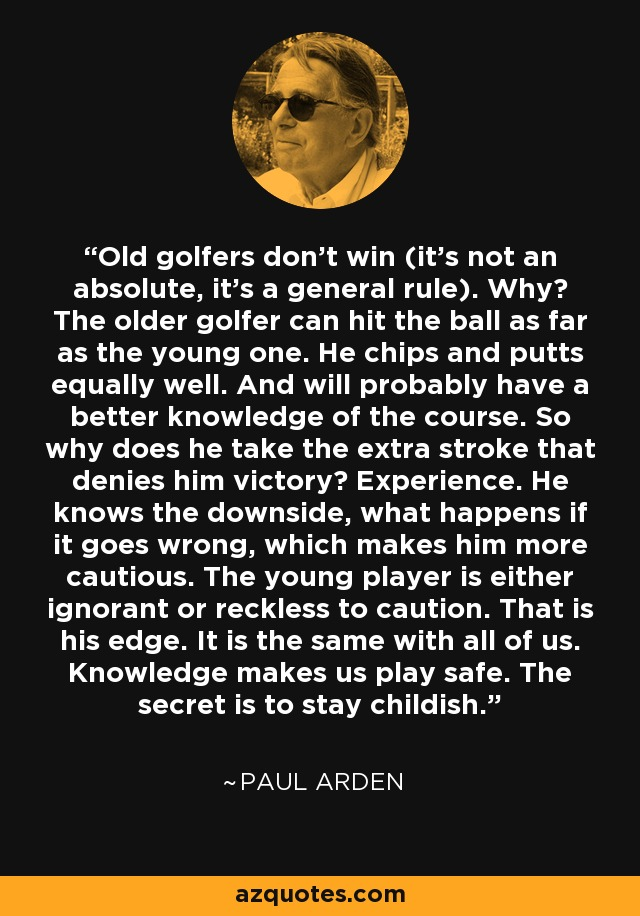 Old golfers don't win (it's not an absolute, it's a general rule). Why? The older golfer can hit the ball as far as the young one. He chips and putts equally well. And will probably have a better knowledge of the course. So why does he take the extra stroke that denies him victory? Experience. He knows the downside, what happens if it goes wrong, which makes him more cautious. The young player is either ignorant or reckless to caution. That is his edge. It is the same with all of us. Knowledge makes us play safe. The secret is to stay childish. - Paul Arden