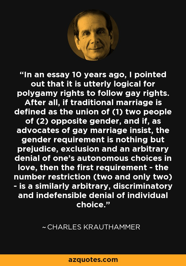 In an essay 10 years ago, I pointed out that it is utterly logical for polygamy rights to follow gay rights. After all, if traditional marriage is defined as the union of (1) two people of (2) opposite gender, and if, as advocates of gay marriage insist, the gender requirement is nothing but prejudice, exclusion and an arbitrary denial of one's autonomous choices in love, then the first requirement - the number restriction (two and only two) - is a similarly arbitrary, discriminatory and indefensible denial of individual choice. - Charles Krauthammer