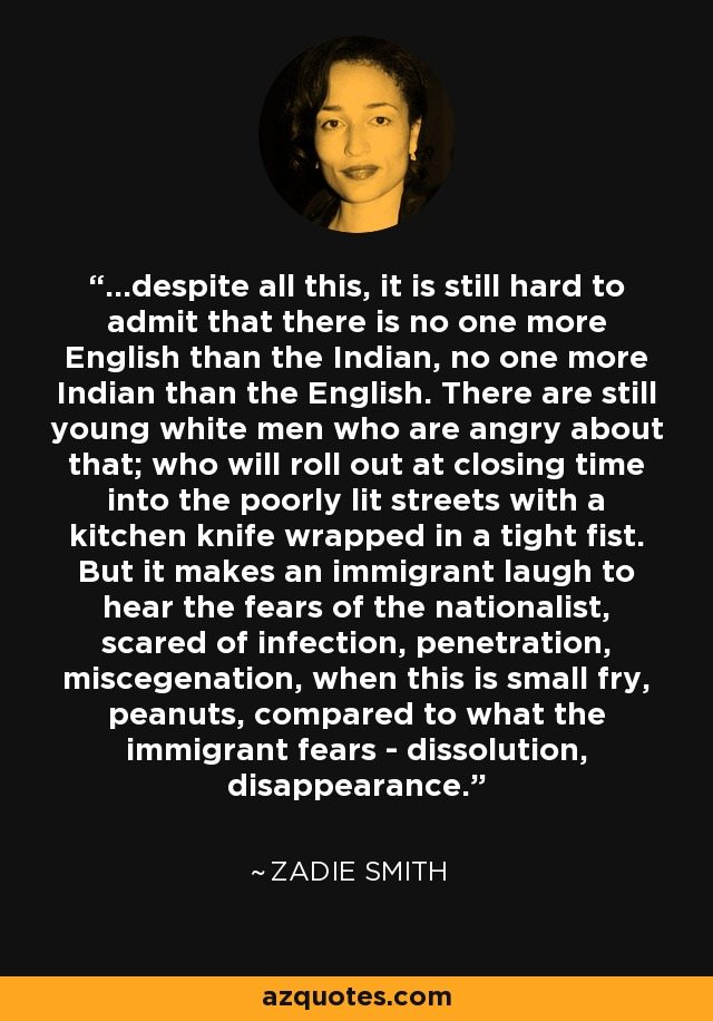...despite all this, it is still hard to admit that there is no one more English than the Indian, no one more Indian than the English. There are still young white men who are angry about that; who will roll out at closing time into the poorly lit streets with a kitchen knife wrapped in a tight fist. But it makes an immigrant laugh to hear the fears of the nationalist, scared of infection, penetration, miscegenation, when this is small fry, peanuts, compared to what the immigrant fears - dissolution, disappearance. - Zadie Smith