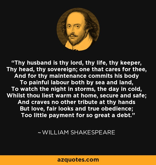 Thy husband is thy lord, thy life, thy keeper, Thy head, thy sovereign; one that cares for thee, And for thy maintenance commits his body To painful labour both by sea and land, To watch the night in storms, the day in cold, Whilst thou liest warm at home, secure and safe; And craves no other tribute at thy hands But love, fair looks and true obedience; Too little payment for so great a debt. - William Shakespeare