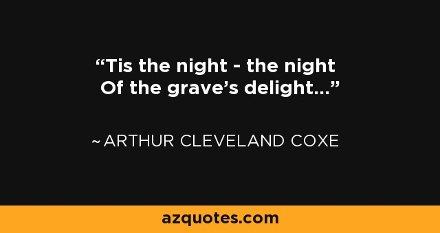 'Tis the night - the night Of the grave's delight... - Arthur Cleveland Coxe