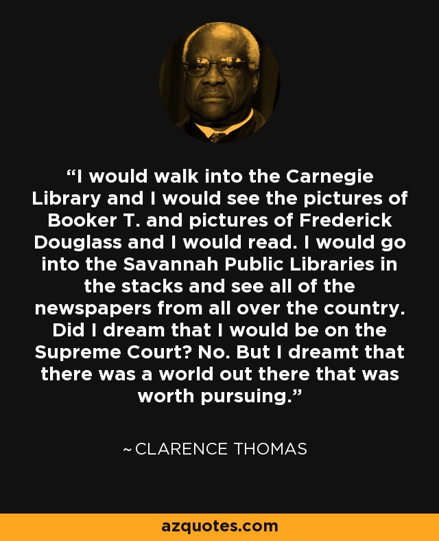 I would walk into the Carnegie Library and I would see the pictures of Booker T. and pictures of Frederick Douglass and I would read. I would go into the Savannah Public Libraries in the stacks and see all of the newspapers from all over the country. Did I dream that I would be on the Supreme Court? No. But I dreamt that there was a world out there that was worth pursuing. - Clarence Thomas