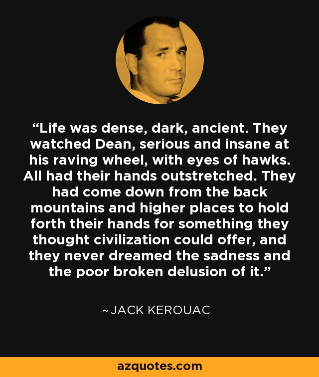 Life was dense, dark, ancient. They watched Dean, serious and insane at his raving wheel, with eyes of hawks. All had their hands outstretched. They had come down from the back mountains and higher places to hold forth their hands for something they thought civilization could offer, and they never dreamed the sadness and the poor broken delusion of it. They didn't know that a bomb had come that could crack all our bridges and roads and reduce them to jumbles, and we would be as poor as they someday, and stretching out our hands in the same, same way - Jack Kerouac