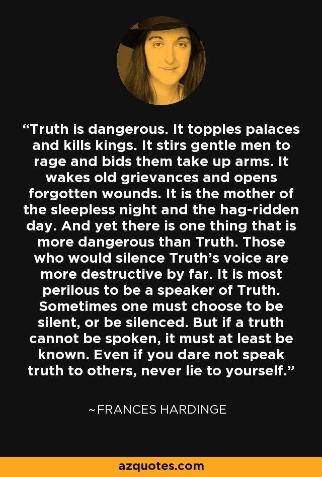 Truth is dangerous. It topples palaces and kills kings. It stirs gentle men to rage and bids them take up arms. It wakes old grievances and opens forgotten wounds. It is the mother of the sleepless night and the hag-ridden day. And yet there is one thing that is more dangerous than Truth. Those who would silence Truth's voice are more destructive by far. It is most perilous to be a speaker of Truth. Sometimes one must choose to be silent, or be silenced. But if a truth cannot be spoken, it must at least be known. Even if you dare not speak truth to others, never lie to yourself. - Frances Hardinge