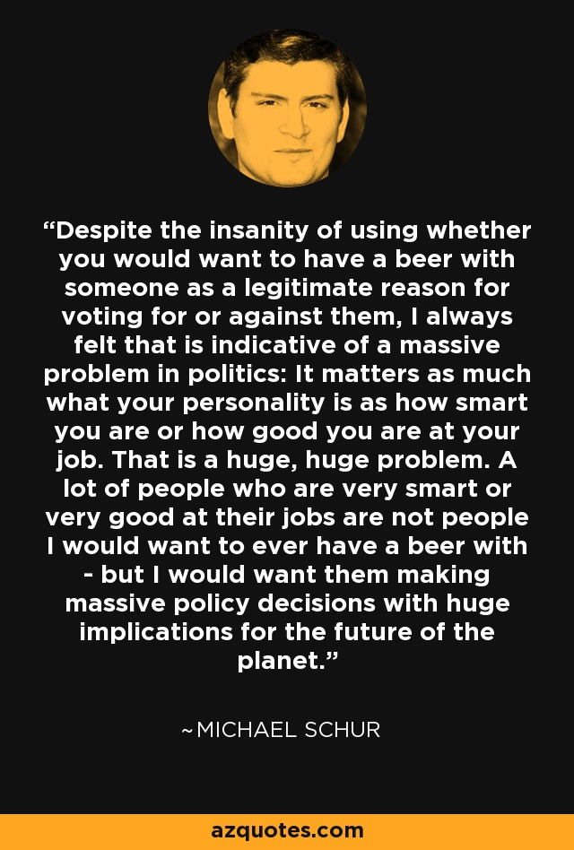 Despite the insanity of using whether you would want to have a beer with someone as a legitimate reason for voting for or against them, I always felt that is indicative of a massive problem in politics: It matters as much what your personality is as how smart you are or how good you are at your job. That is a huge, huge problem. A lot of people who are very smart or very good at their jobs are not people I would want to ever have a beer with - but I would want them making massive policy decisions with huge implications for the future of the planet. - Michael Schur