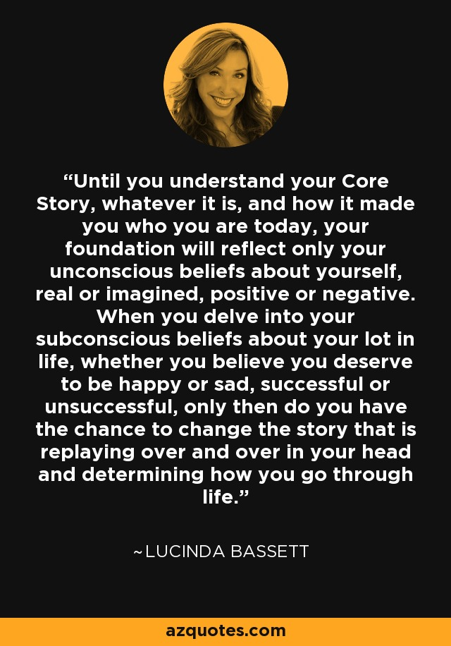 Until you understand your Core Story, whatever it is, and how it made you who you are today, your foundation will reflect only your unconscious beliefs about yourself, real or imagined, positive or negative. When you delve into your subconscious beliefs about your lot in life, whether you believe you deserve to be happy or sad, successful or unsuccessful, only then do you have the chance to change the story that is replaying over and over in your head and determining how you go through life. - Lucinda Bassett
