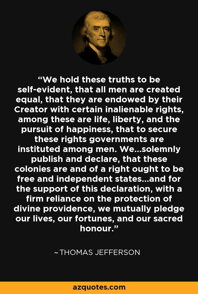We hold these truths to be self-evident, that all men are created equal, that they are endowed by their Creator with certain inalienable rights, among these are life, liberty, and the pursuit of happiness, that to secure these rights governments are instituted among men. We...solemnly publish and declare, that these colonies are and of a right ought to be free and independent states...and for the support of this declaration, with a firm reliance on the protection of divine providence, we mutually pledge our lives, our fortunes, and our sacred honour. - Thomas Jefferson