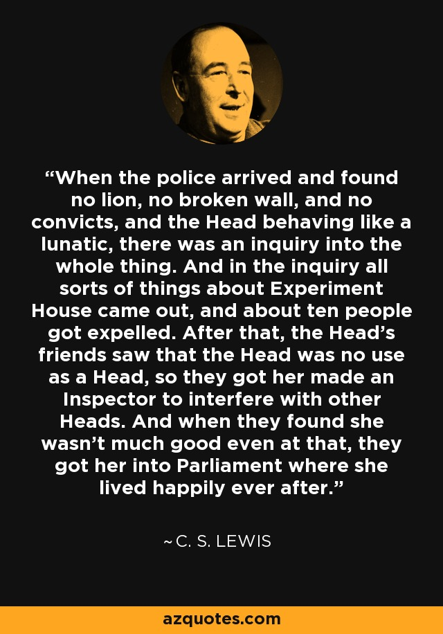 When the police arrived and found no lion, no broken wall, and no convicts, and the Head behaving like a lunatic, there was an inquiry into the whole thing. And in the inquiry all sorts of things about Experiment House came out, and about ten people got expelled. After that, the Head's friends saw that the Head was no use as a Head, so they got her made an Inspector to interfere with other Heads. And when they found she wasn't much good even at that, they got her into Parliament where she lived happily ever after. - C. S. Lewis