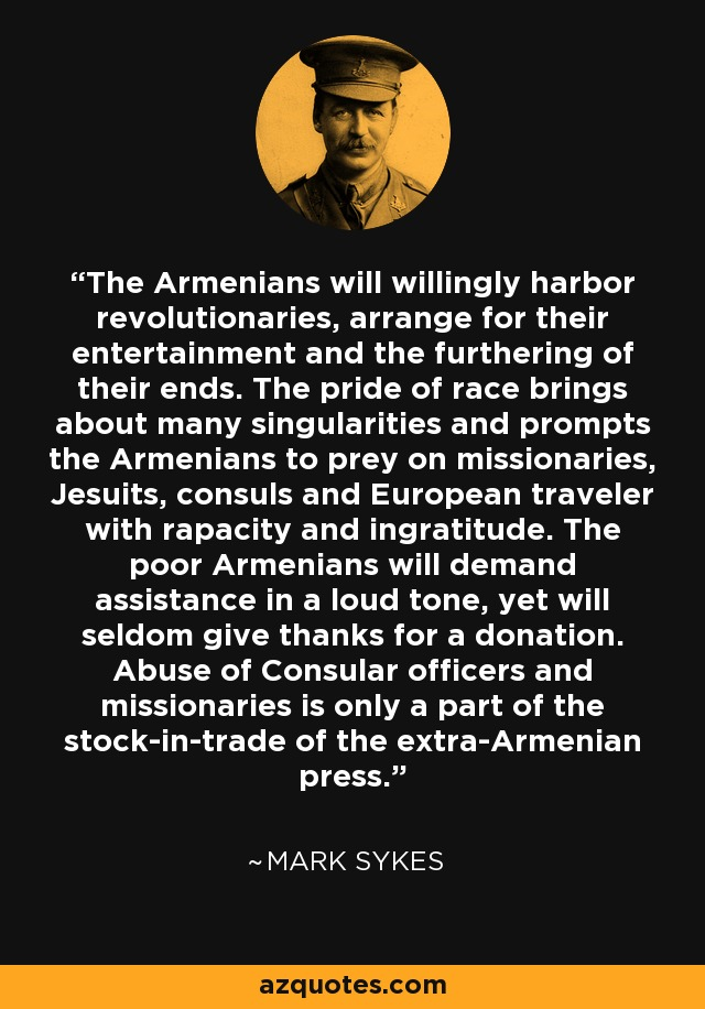 The Armenians will willingly harbor revolutionaries, arrange for their entertainment and the furthering of their ends. The pride of race brings about many singularities and prompts the Armenians to prey on missionaries, Jesuits, consuls and European traveler with rapacity and ingratitude. The poor Armenians will demand assistance in a loud tone, yet will seldom give thanks for a donation. Abuse of Consular officers and missionaries is only a part of the stock-in-trade of the extra-Armenian press. - Mark Sykes