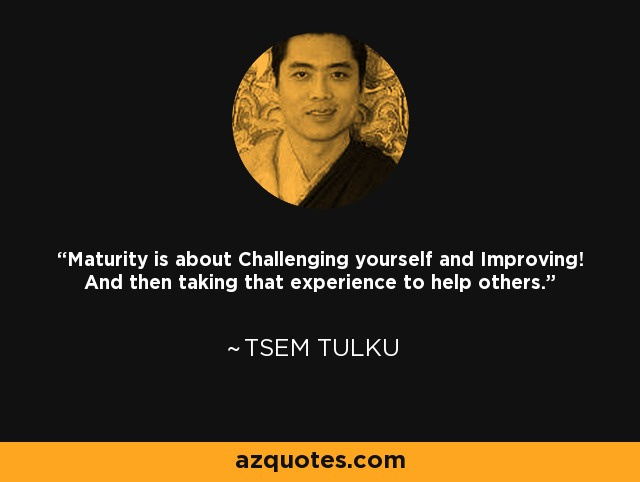 Maturity is about Challenging yourself and Improving! And then taking that experience to help others. - Tsem Tulku