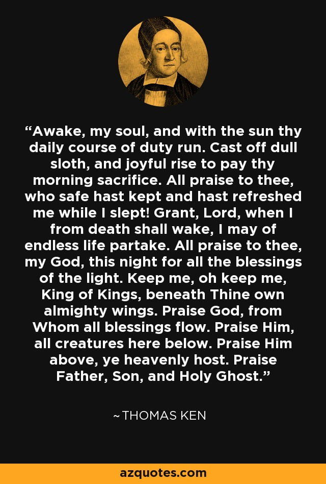 Awake, my soul, and with the sun thy daily course of duty run. Cast off dull sloth, and joyful rise to pay thy morning sacrifice. All praise to thee, who safe hast kept and hast refreshed me while I slept! Grant, Lord, when I from death shall wake, I may of endless life partake. All praise to thee, my God, this night for all the blessings of the light. Keep me, oh keep me, King of Kings, beneath Thine own almighty wings. Praise God, from Whom all blessings flow. Praise Him, all creatures here below. Praise Him above, ye heavenly host. Praise Father, Son, and Holy Ghost. - Thomas Ken