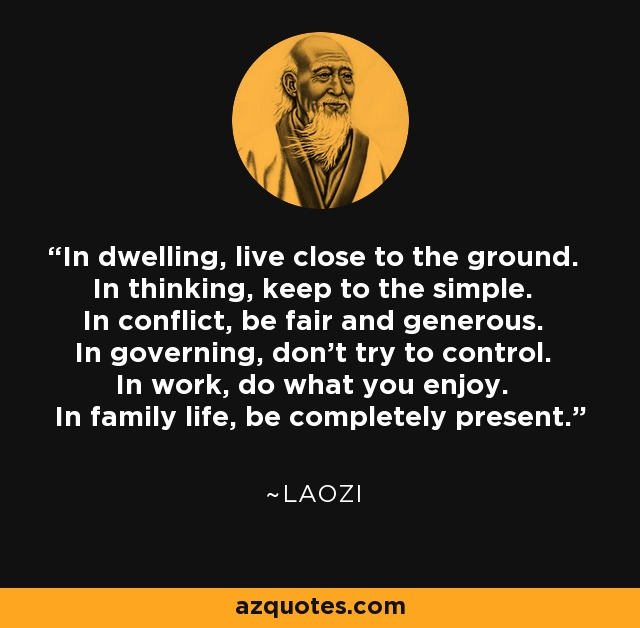 In dwelling, live close to the ground. In thinking, keep to the simple. In conflict, be fair and generous. In governing, don't try to control. In work, do what you enjoy. In family life, be completely present. - Laozi