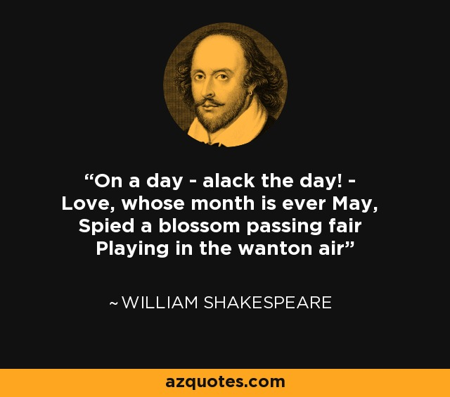 On a day - alack the day! - Love, whose month is ever May, Spied a blossom passing fair Playing in the wanton air - William Shakespeare