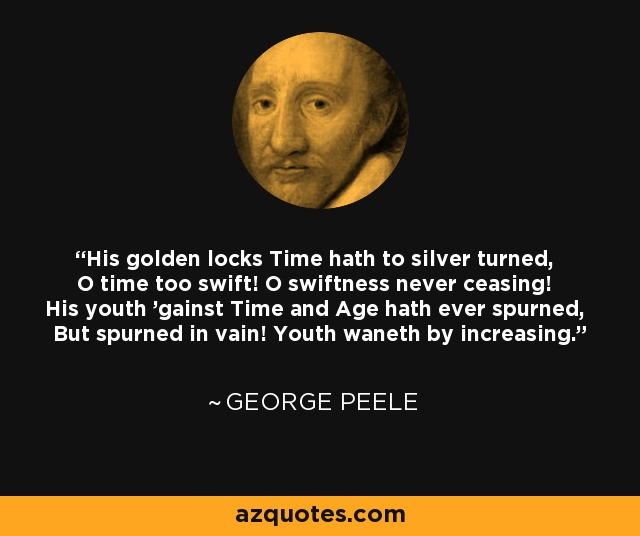 His golden locks Time hath to silver turned, O time too swift! O swiftness never ceasing! His youth 'gainst Time and Age hath ever spurned, But spurned in vain! Youth waneth by increasing. - George Peele