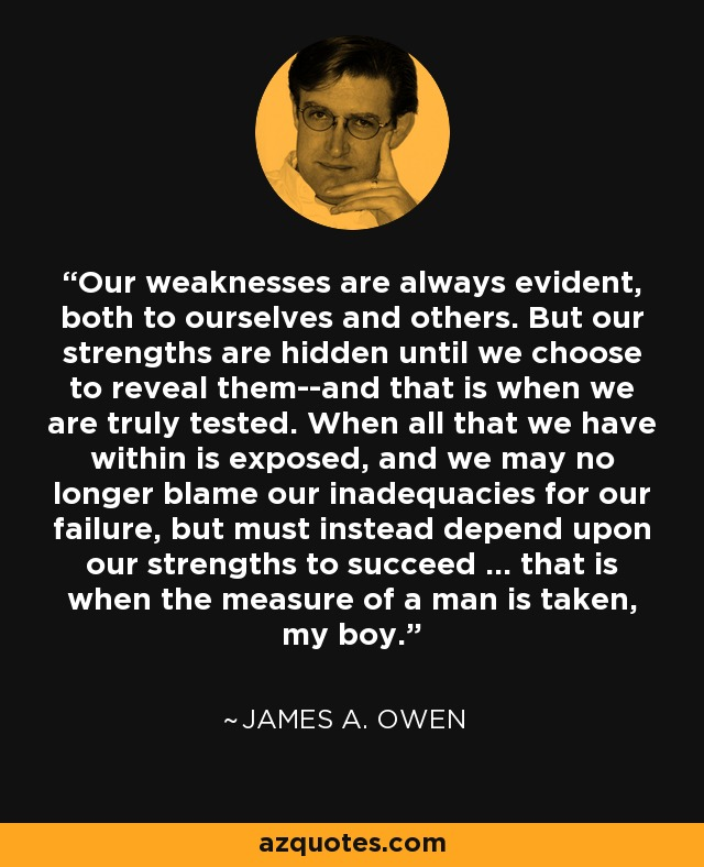 Our weaknesses are always evident, both to ourselves and others. But our strengths are hidden until we choose to reveal them--and that is when we are truly tested. When all that we have within is exposed, and we may no longer blame our inadequacies for our failure, but must instead depend upon our strengths to succeed ... that is when the measure of a man is taken, my boy. - James A. Owen