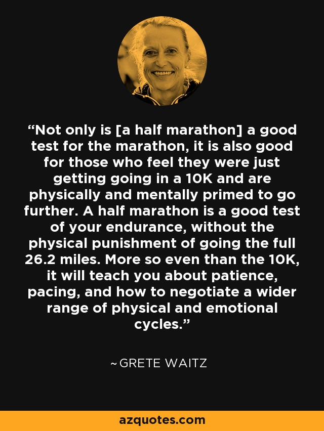 Not only is [a half marathon] a good test for the marathon, it is also good for those who feel they were just getting going in a 10K and are physically and mentally primed to go further. A half marathon is a good test of your endurance, without the physical punishment of going the full 26.2 miles. More so even than the 10K, it will teach you about patience, pacing, and how to negotiate a wider range of physical and emotional cycles. - Grete Waitz