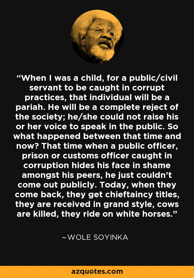 When I was a child, for a public/civil servant to be caught in corrupt practices, that individual will be a pariah. He will be a complete reject of the society; he/she could not raise his or her voice to speak in the public. So what happened between that time and now? That time when a public officer, prison or customs officer caught in corruption hides his face in shame amongst his peers, he just couldn't come out publicly. Today, when they come back, they get chieftaincy titles, they are received in grand style, cows are killed, they ride on white horses. - Wole Soyinka
