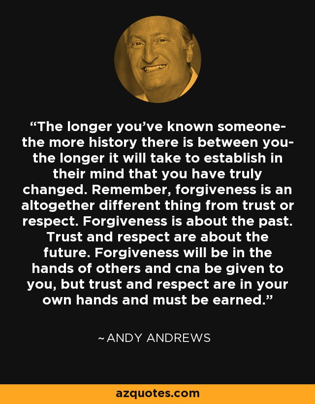The longer you've known someone- the more history there is between you- the longer it will take to establish in their mind that you have truly changed. Remember, forgiveness is an altogether different thing from trust or respect. Forgiveness is about the past. Trust and respect are about the future. Forgiveness will be in the hands of others and cna be given to you, but trust and respect are in your own hands and must be earned. - Andy Andrews